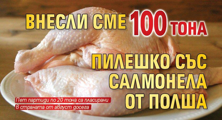 Внесли сме 100 тона пилешко със салмонела от Полша