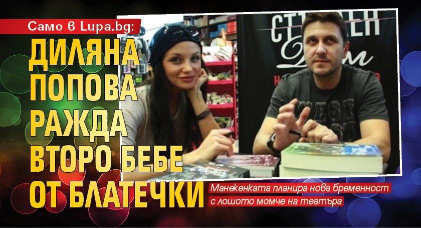 Само в Lupa.bg: Диляна Попова ражда второ бебе от Блатечки