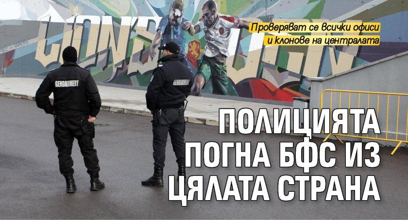 Полицията погна БФС из цялата страна