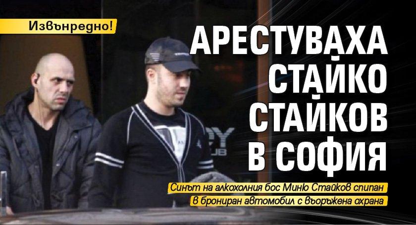 Извънредно! Арестуваха Стайко Стайков в София