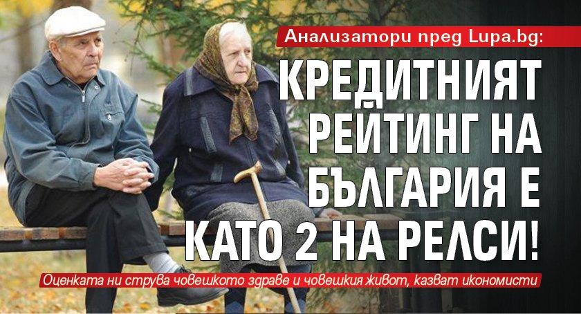 Анализатори пред Lupa.bg: Кредитният рейтинг на България е като 2 на релси!