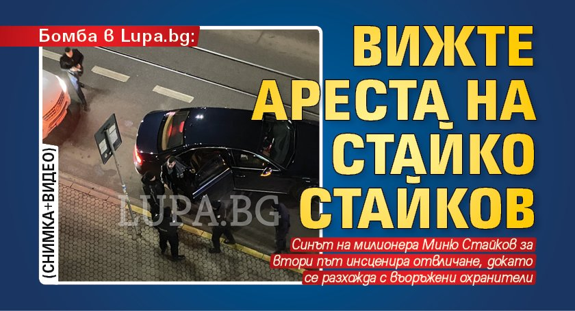 Бомба в Lupa.bg: Вижте ареста на Стайко Стайков (СНИМКА+ВИДЕО)