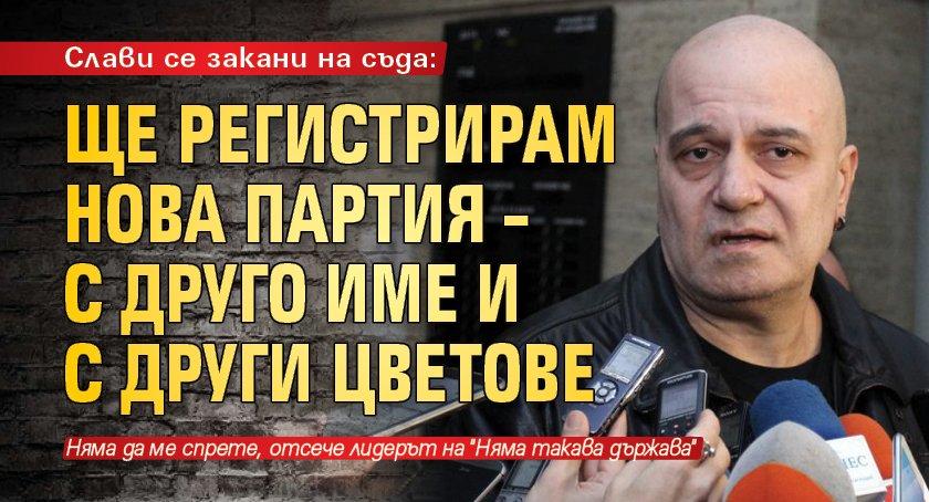 Слави се закани на съда: Ще регистрирам нова партия – с друго име и с други цветове