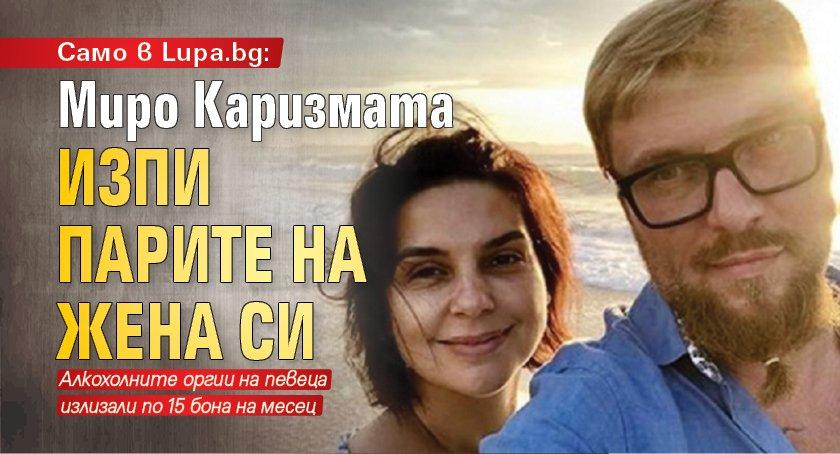 Само в Lupa.bg: Миро Каризмата изпи парите на жена си
