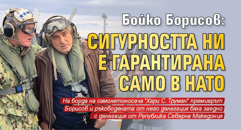 Бойко Борисов: Сигурността ни е гарантирана само в НАТО