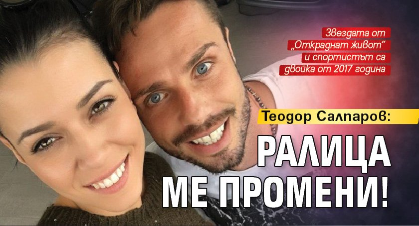 Теодор Салпаров: Ралица ме промени!