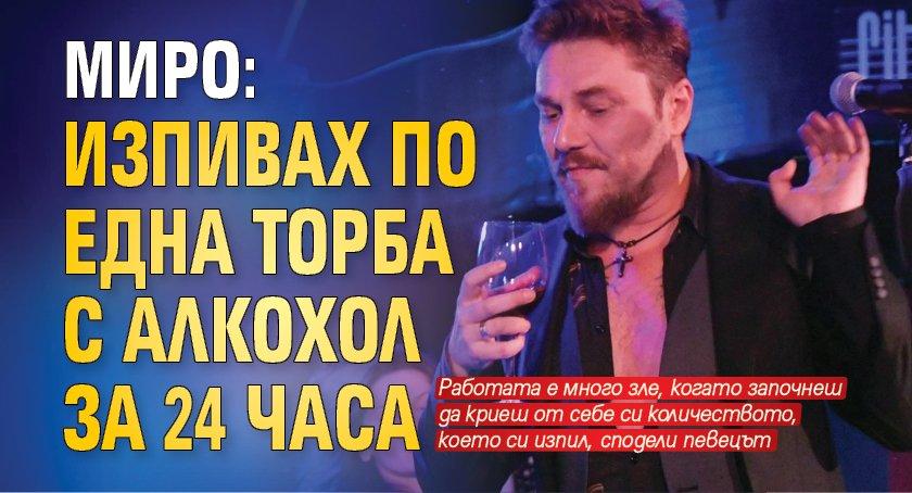 Миро: Изпивах по една торба с алкохол за 24 часа