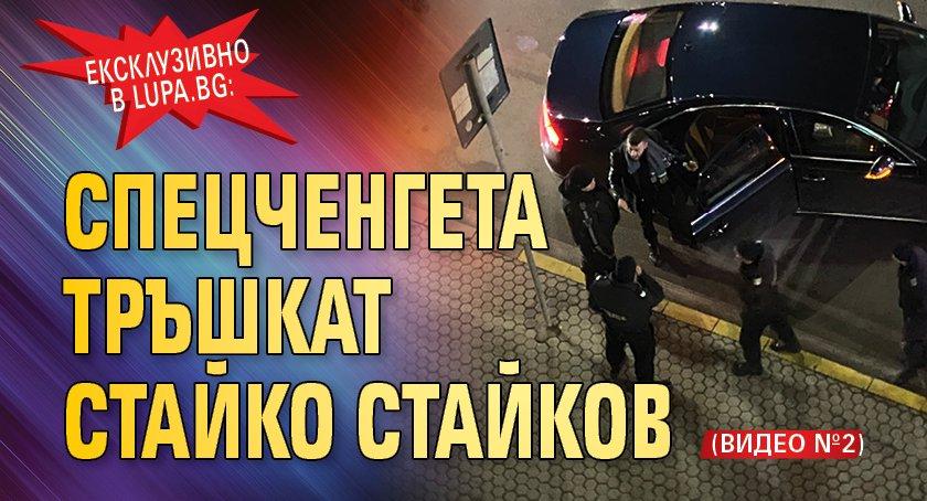 Ексклузивно в Lupa.bg: Спецченгета тръшкат Стайко Стайков (ВИДЕО №2)