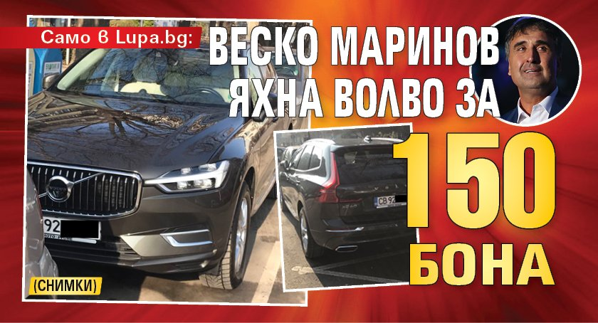 Само в Lupa.bg: Веско Маринов яхна волво за 150 бона (СНИМКИ)