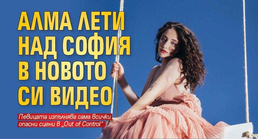 Алма лети над София в новото си видео
