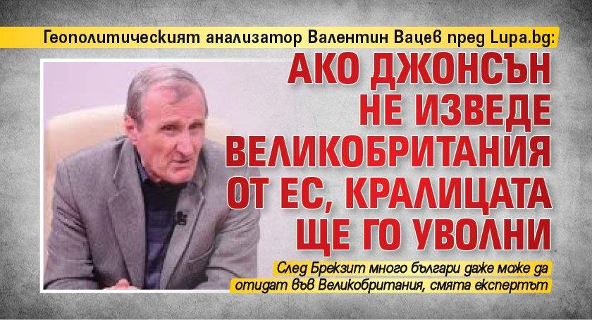 Геополитическият анализатор Валентин Вацев пред Lupa.bg: Ако Джонсън нe изведе Великобритания от ЕС, кралицата ще го уволни