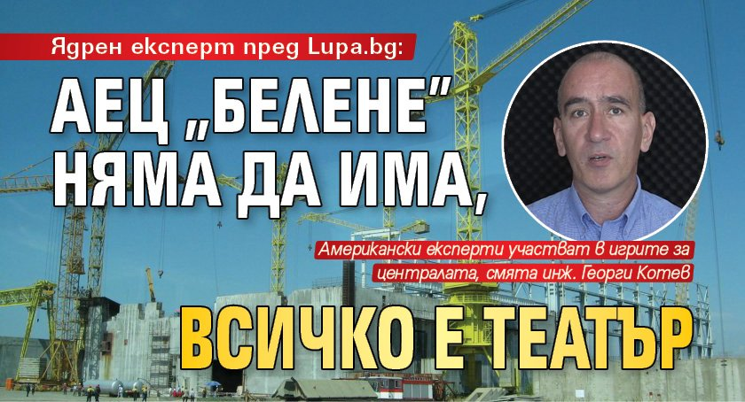 """Ядрен експерт пред Lupa.bg: АЕЦ """"Белене"""" няма да има, всичко е театър"""