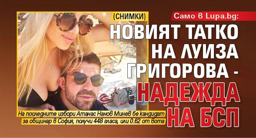 Само в Lupa.bg: Новият татко на Луиза Григорова - надежда на БСП (СНИМКИ)