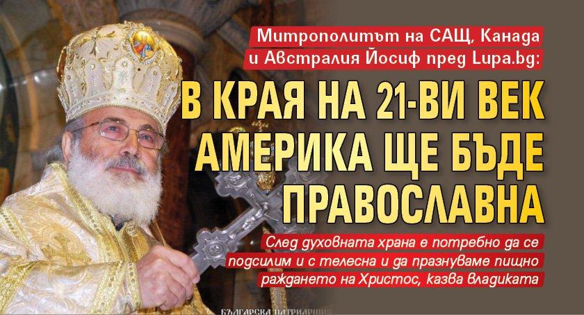 Митрополитът на САЩ, Канада и Австралия Йосиф пред Lupa.bg: В края на 21-ви век Америка ще бъде православна