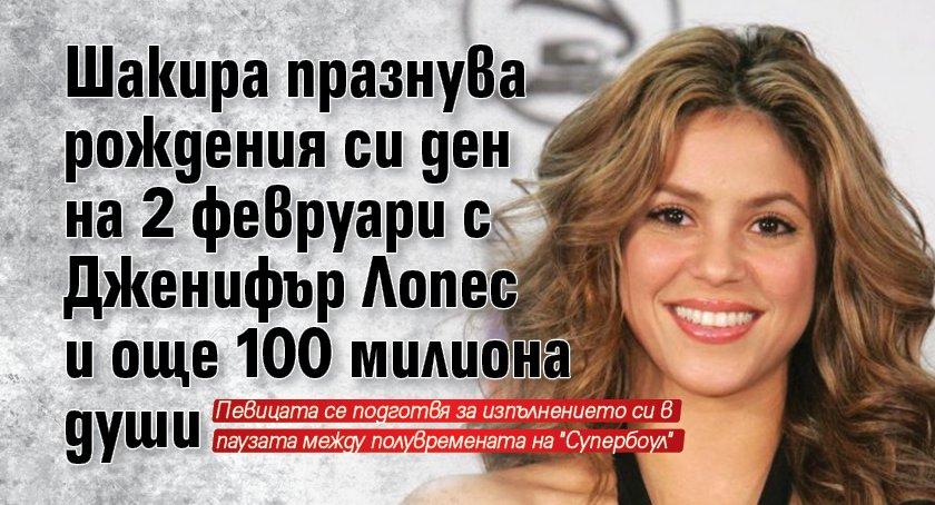 Шакира празнува рождения си ден на 2 февруари с Дженифър Лопес и още 100 милиона души