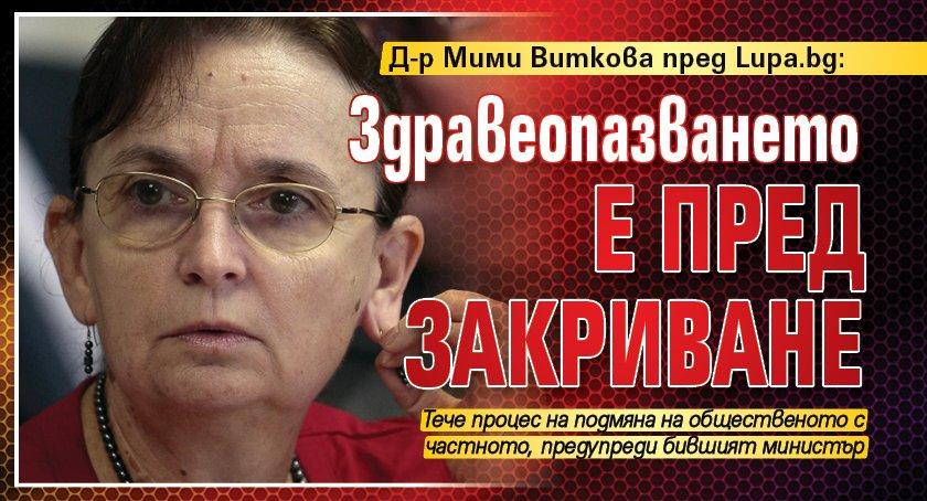 Д-р Мими Виткова пред Lupa.bg: Здравеопазването е пред закриване
