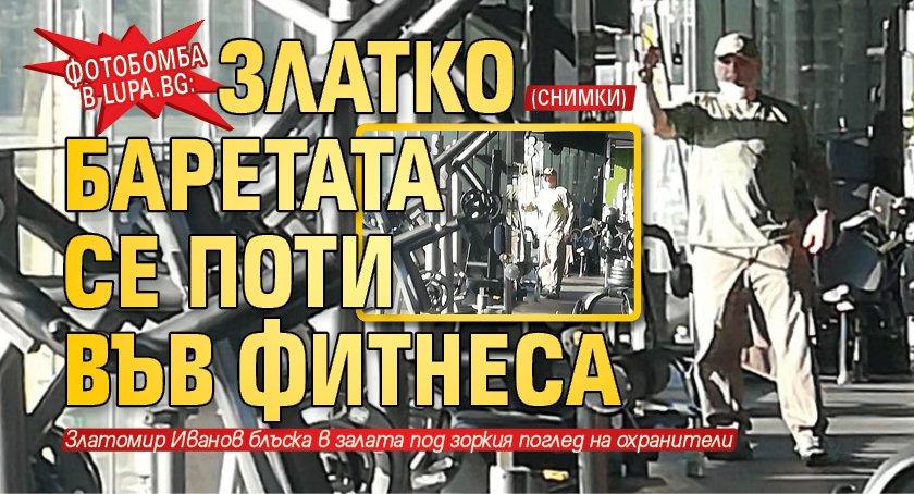 Фотобомба в Lupa.bg: Златко Баретата се поти във финеса (СНИМКИ)