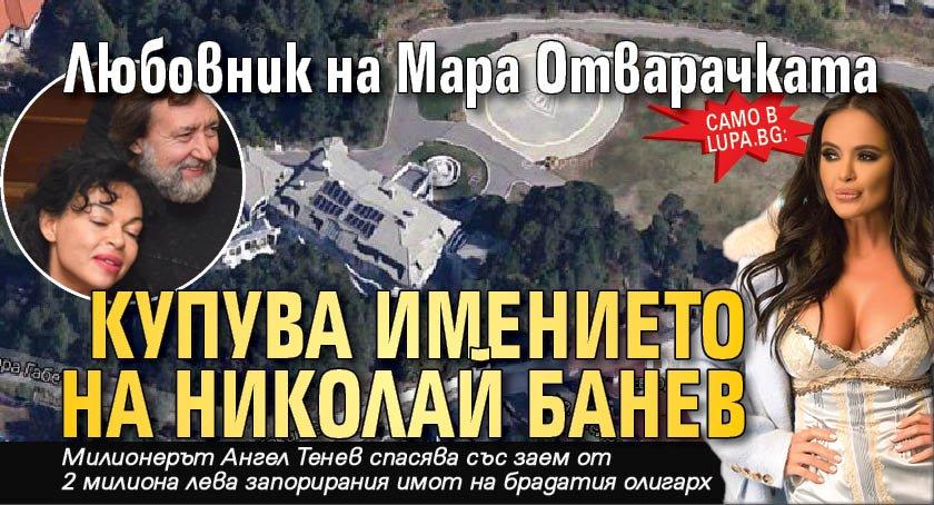Само в Lupa.bg: Любовник на Мара Отварачката купува имението на Николай Банев