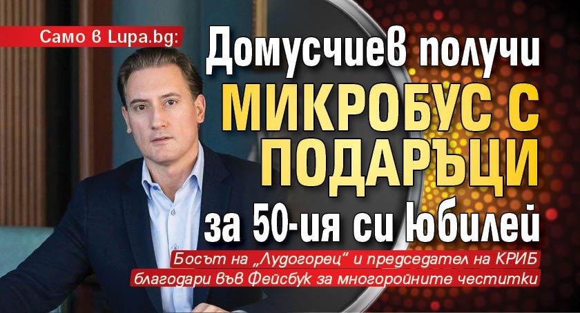 Само в Lupa.bg: Домусчиев получи микробус с подаръци за 50-ия си юбилей