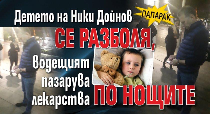 Детето на Ники Дойнов се разболя, водещият пазарува лекарства по нощите