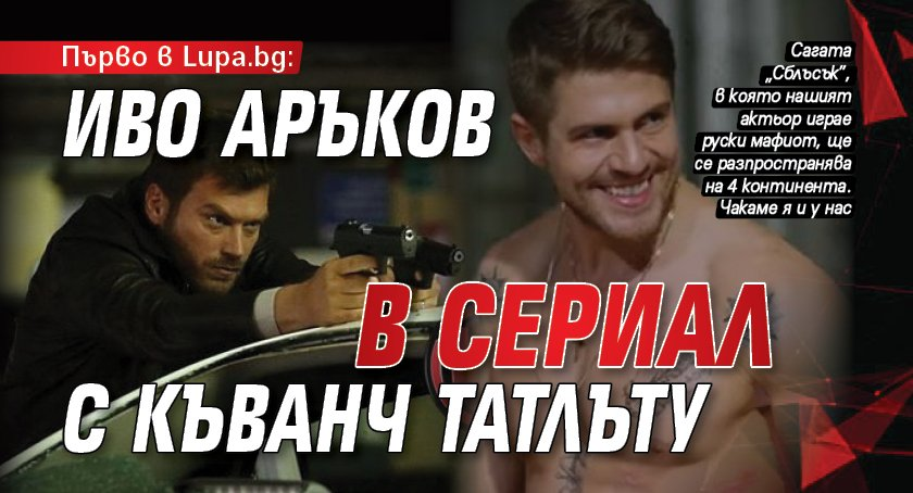 Първо в Lupa.bg: Иво Аръков в сериал с Къванч Татлъту