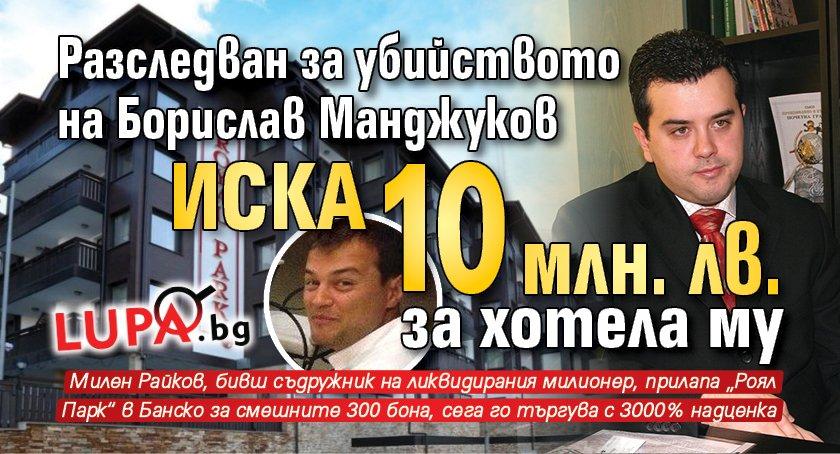 Разследван за убийството на Борислав Манджуков иска 10 млн. лв. за хотела му