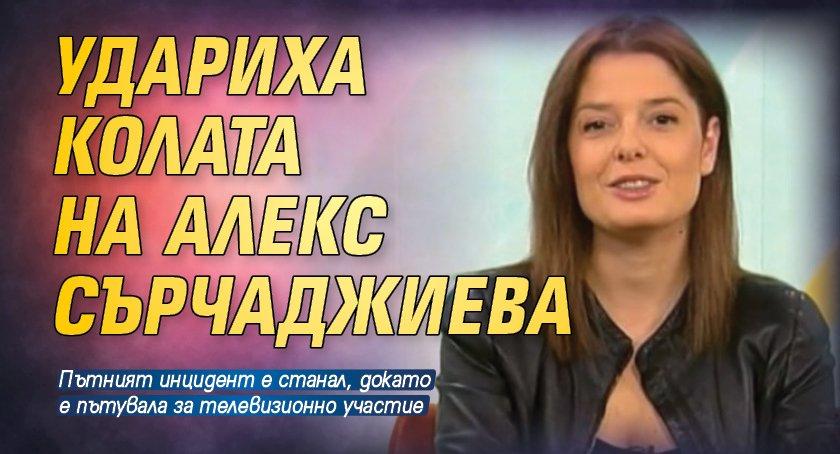 Удариха колата на Алекс Сърчаджиева