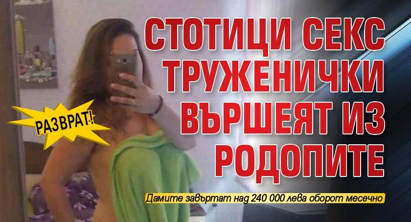 Разврат! Стотици секс труженички вършеят из Родопите