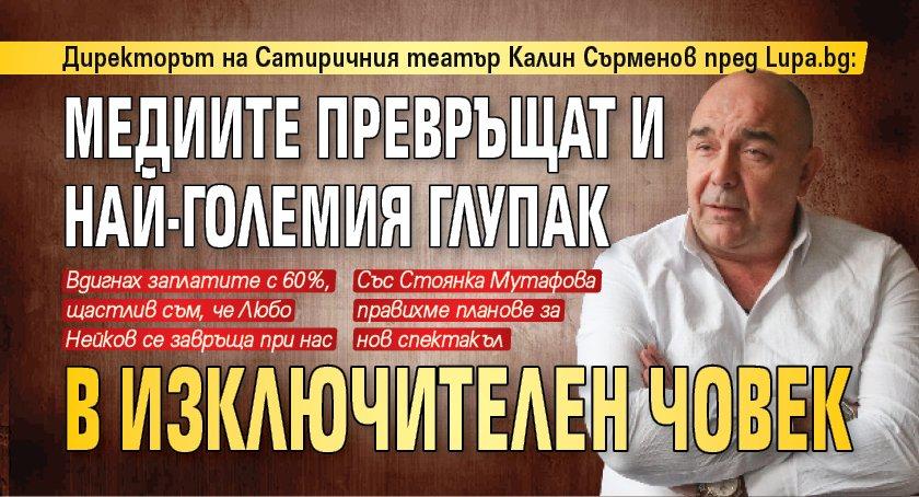 Калин Сърменов пред Lupa.bg: Медиите превръщат и най-големия глупак в изключителен човек