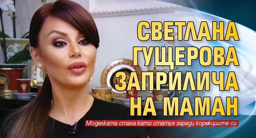Светлана Гущерова заприлича на Маман