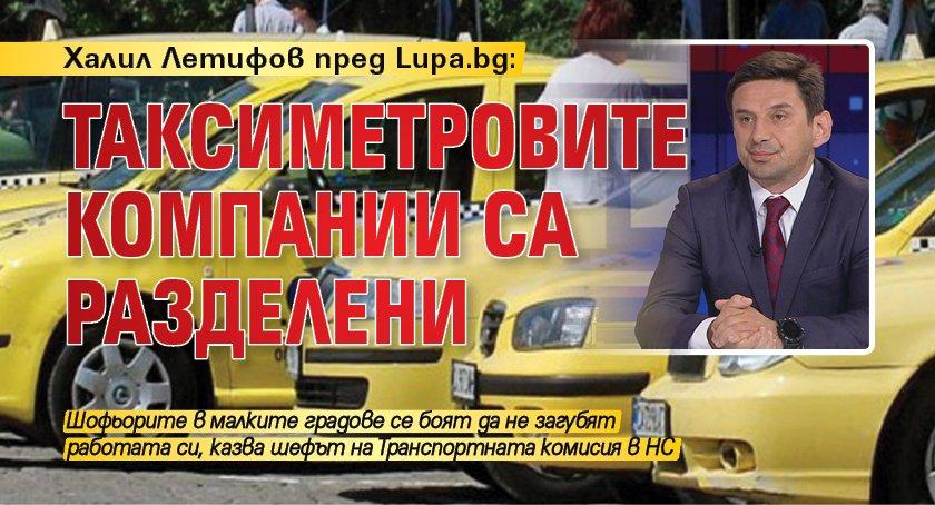 Халил Летифов пред Lupa.bg: Таксиметровите компании са разделени