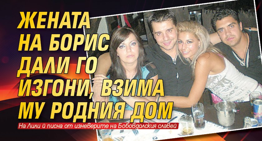 Жената на Борис Дали го изгони, взима му родния дом