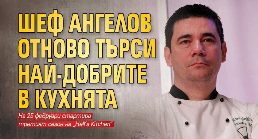 Шеф Ангелов отново търси най-добрите в кухнята