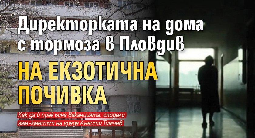 Директорката на дома с тормоза в Пловдив на екзотична почивка