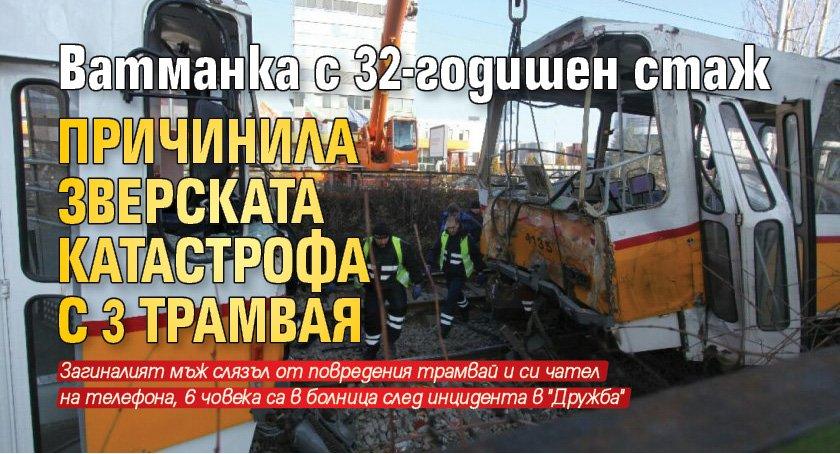 Ватманка с 32-годишен стаж причинила зверската катастрофа с 3 трамвая