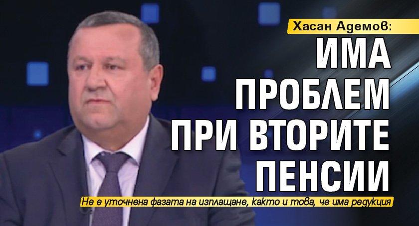 Хасан Адемов: Има проблем при вторите пенсии