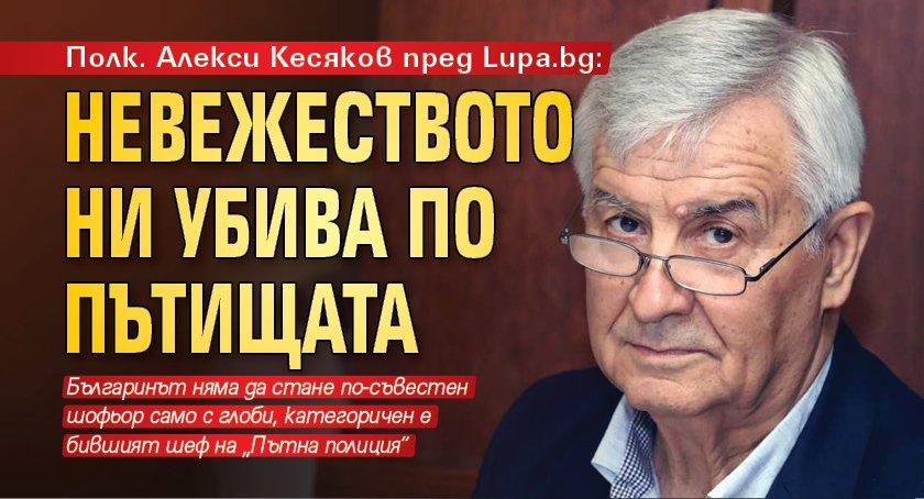 Полк. Алекси Кесяков пред Lupa.bg: Невежеството ни убива по пътищата