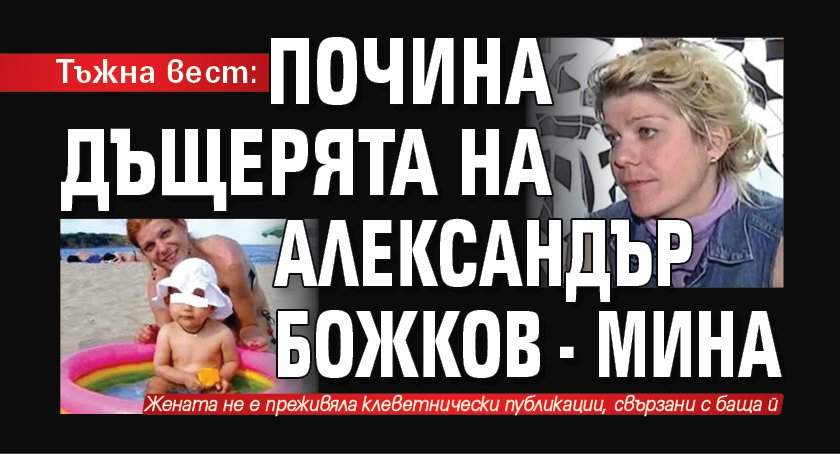 Тъжна вест: Почина дъщерята на Александър Божков - Мина
