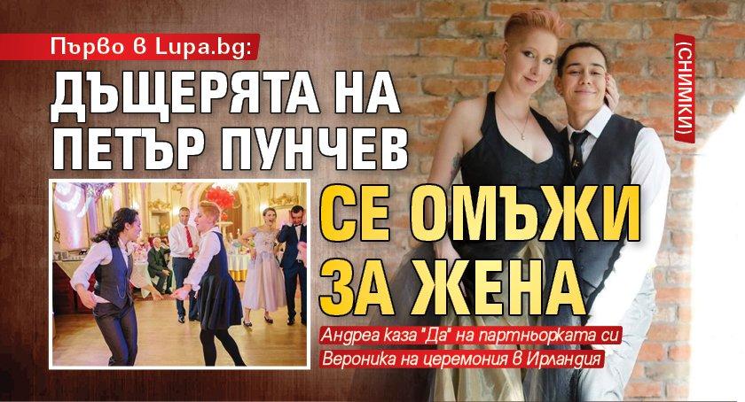 Първо в Lupa.bg: Дъщерята на Петър Пунчев се омъжи за жена (снимки)