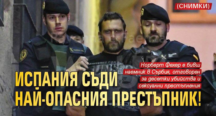 Испания съди най-опасния престъпник! (СНИМКИ)
