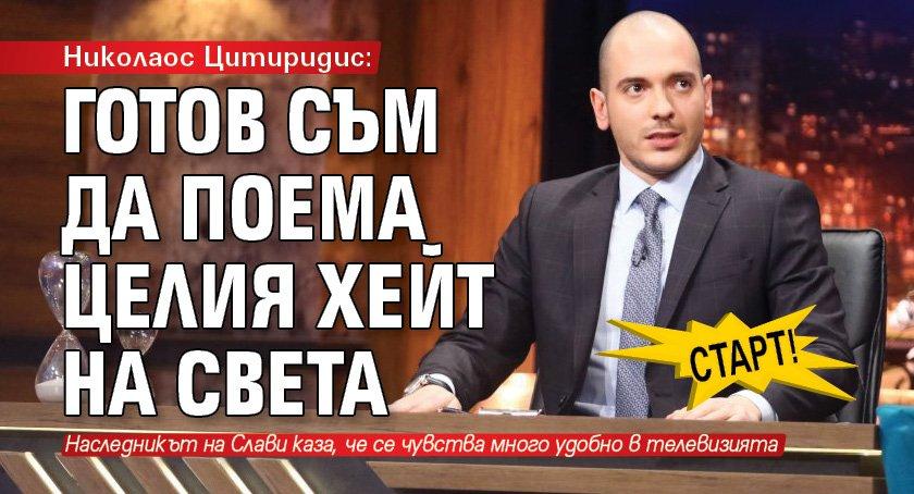 СТАРТ! Николаос Цитиридис: Готов съм да поема целия хейт на света
