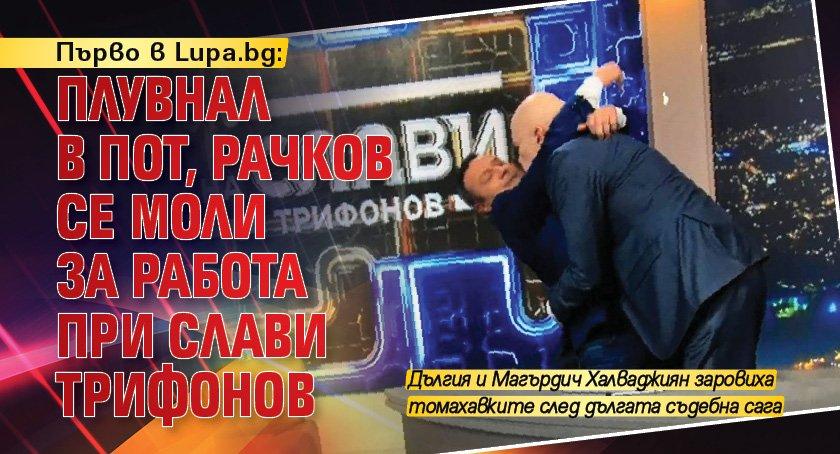 Първо в Lupa.bg: Плувнал в пот, Рачков се моли за работа при Слави Трифонов