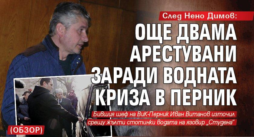 След Нено Димов: Още двама арестувани заради водната криза в Перник (обзор)