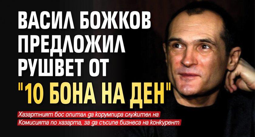 """Васил Божков предложил рушвет от """"10 бона на ден"""""""