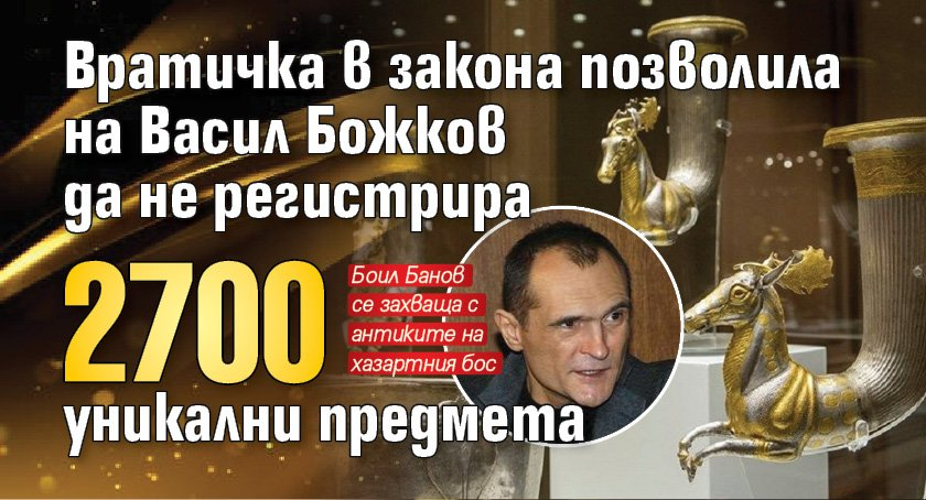 Вратичка в закона позволила на Васил Божков да не регистрира 2700 уникални предмета