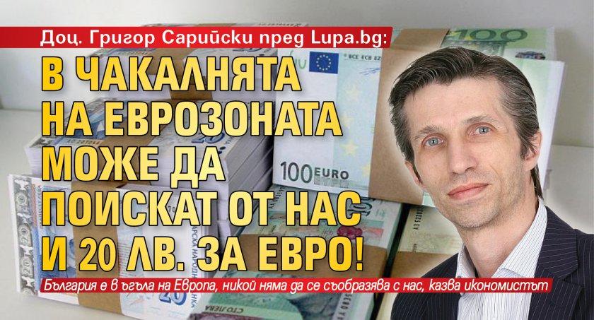 Доц. Григор Сарийски пред Lupa.bg: В чакалнята на еврозоната може да поискат от нас и 20 лв. за евро!
