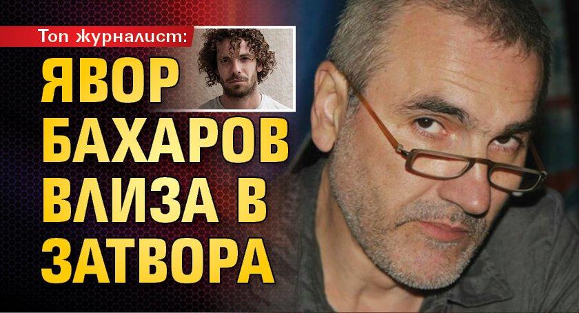 Топ журналист: Явор Бахаров влиза в затвора