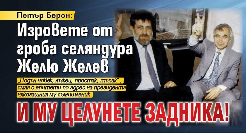 Петър Берон: Изровете от гроба селяндура Желю Желев и му целунете задника!