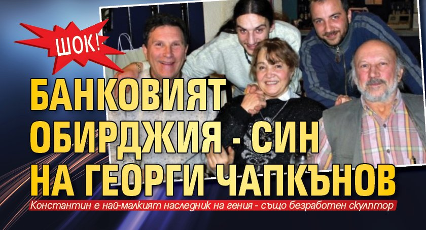 ШОК! Банковият обирджия - син на Георги Чапкънов