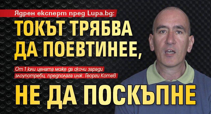 Ядрен експерт пред Lupa.bg: Токът трябва да поевтинее, не да поскъпне